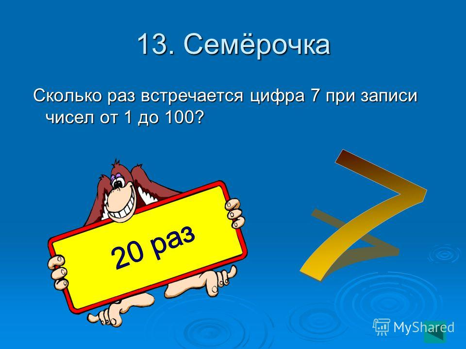 13. Семёрочка Сколько раз встречается цифра 7 при записи чисел от 1 до 100? Сколько раз встречается цифра 7 при записи чисел от 1 до 100?
