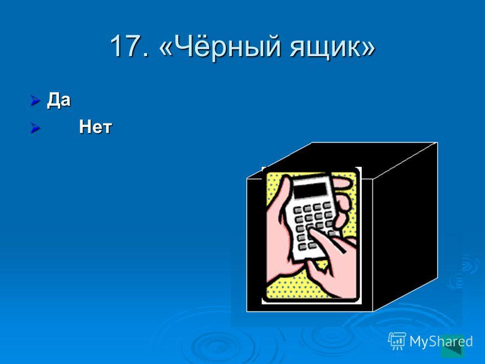 17. «Чёрный ящик» Да Да Нет Нет