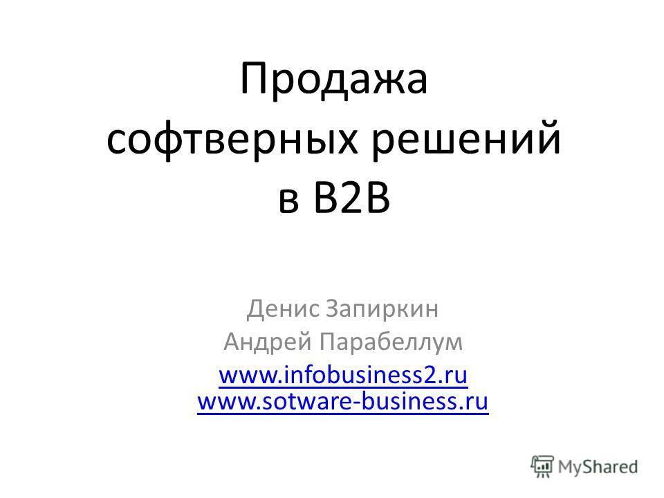 Продажа софтверных решений в B2B Денис Запиркин Андрей Парабеллум www.infobusiness2.ru www.sotware-business.ru