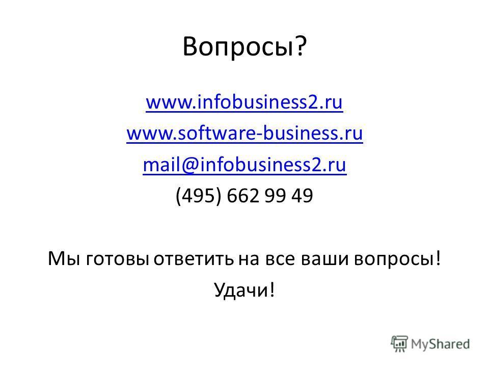 Вопросы? www.infobusiness2.ru www.software-business.ru mail@infobusiness2.ru (495) 662 99 49 Мы готовы ответить на все ваши вопросы! Удачи!