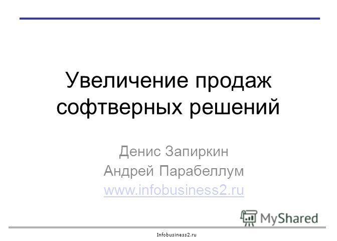 Infobusiness2.ru Увеличение продаж софтверных решений Денис Запиркин Андрей Парабеллум www.infobusiness2.ru