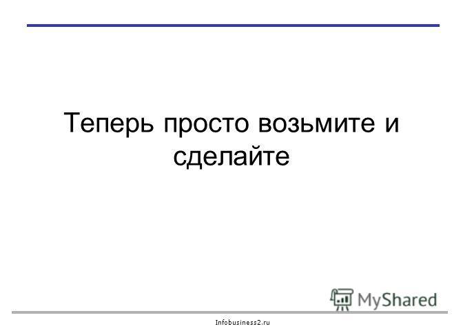 Infobusiness2.ru Теперь просто возьмите и сделайте