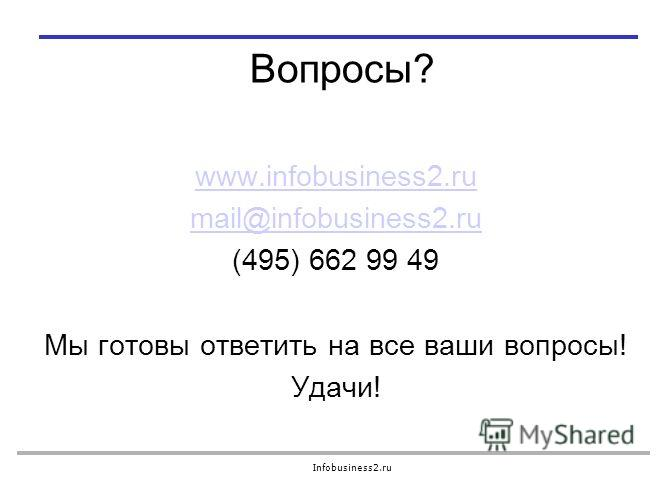 Infobusiness2.ru Вопросы? www.infobusiness2.ru mail@infobusiness2.ru (495) 662 99 49 Мы готовы ответить на все ваши вопросы! Удачи!