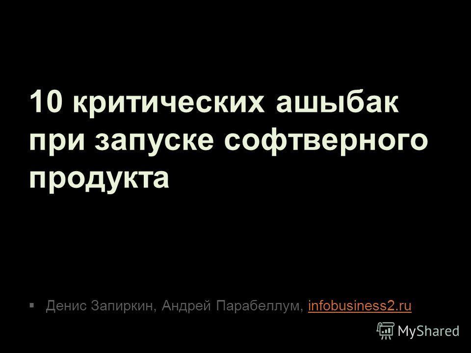 10 критических ашыбак при запуске софтверного продукта Денис Запиркин, Андрей Парабеллум, infobusiness2.ruinfobusiness2.ru