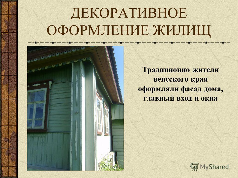 ДЕКОРАТИВНОЕ ОФОРМЛЕНИЕ ЖИЛИЩ Традиционно жители вепсского края оформляли фасад дома, главный вход и окна