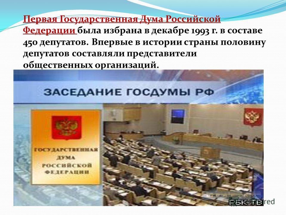Первая Государственная Дума Российской Федерации была избрана в декабре 1993 г. в составе 450 депутатов. Впервые в истории страны половину депутатов составляли представители общественных организаций.