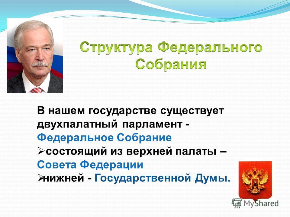 В нашем государстве существует двухпалатный парламент - Федеральное Собрание состоящий из верхней палаты – Совета Федерации нижней - Государственной Думы.