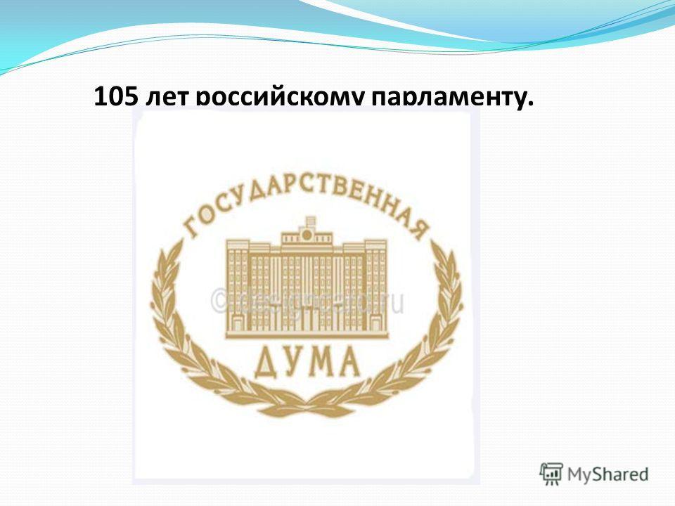 105 лет российскому парламенту.