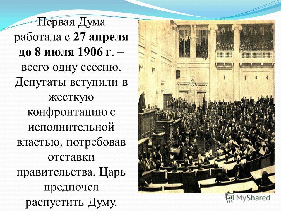 Первая Дума работала с 27 апреля до 8 июля 1906 г. – всего одну сессию. Депутаты вступили в жесткую конфронтацию с исполнительной властью, потребовав отставки правительства. Царь предпочел распустить Думу.