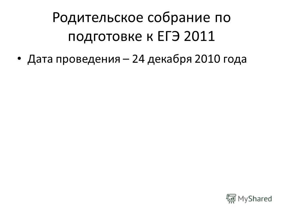 Родительское собрание по подготовке к ЕГЭ 2011 Дата проведения – 24 декабря 2010 года
