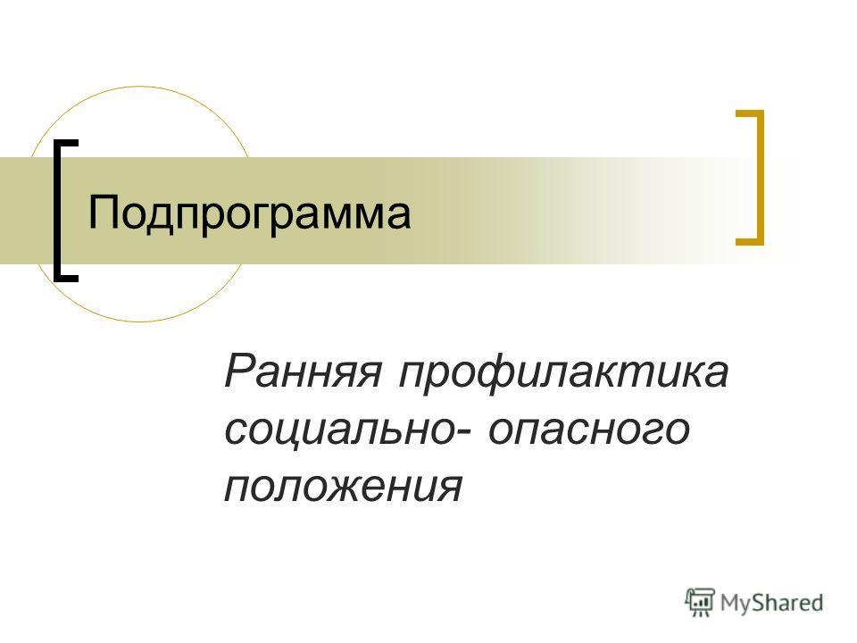 Подпрограмма Ранняя профилактика социально- опасного положения