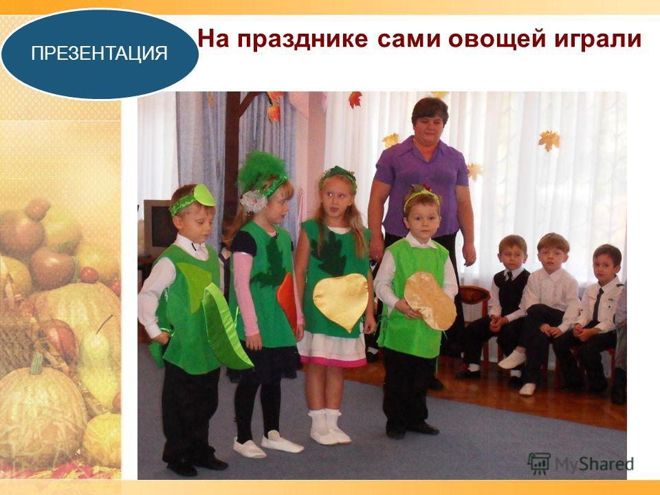 На празднике сами овощей играли ПРЕЗЕНТАЦИЯ