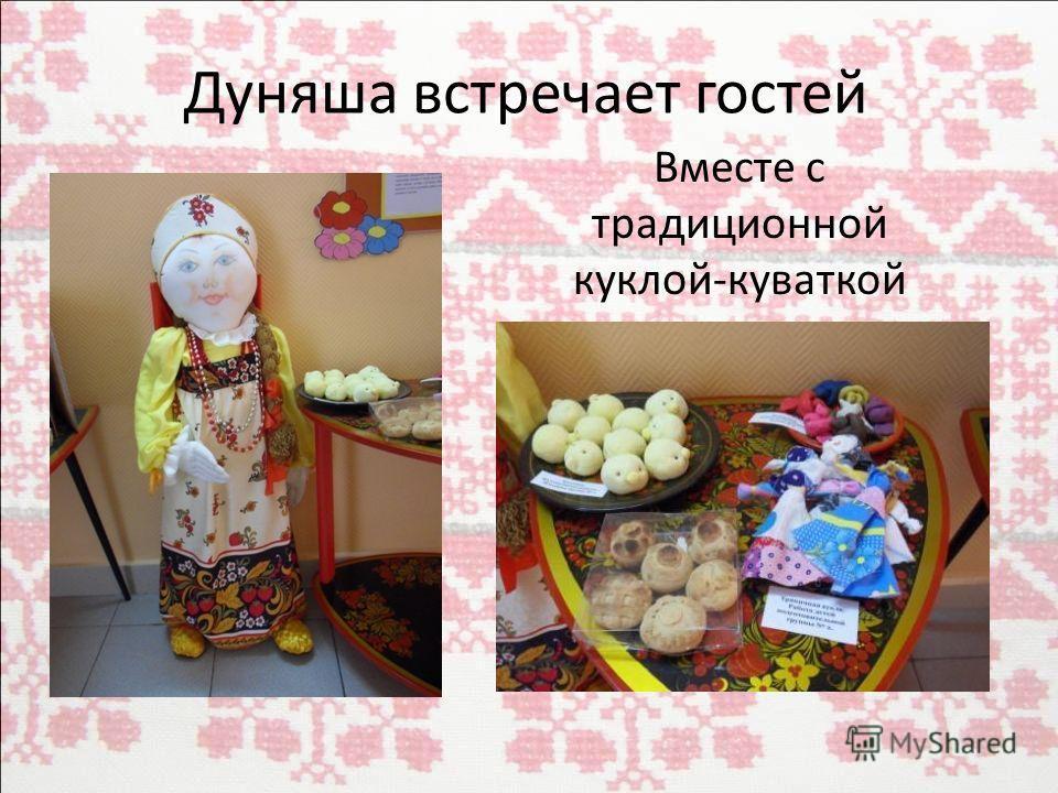 Дуняша встречает гостей Вместе с традиционной куклой-куваткой