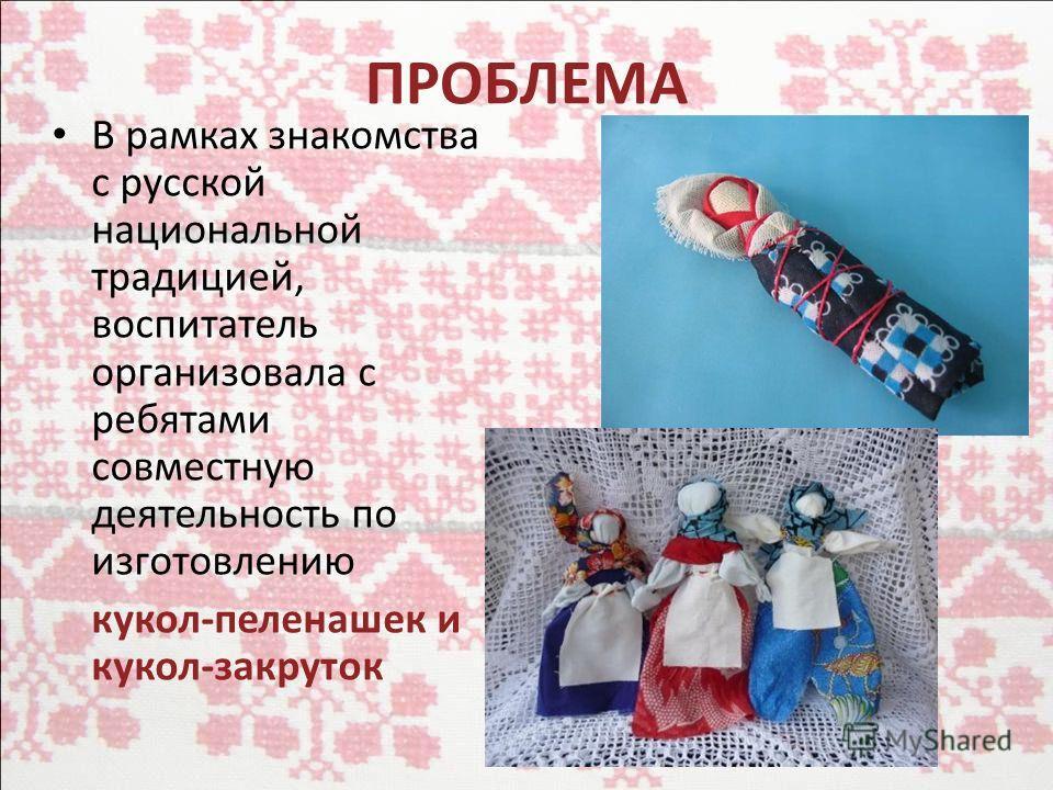 ПРОБЛЕМА В рамках знакомства с русской национальной традицией, воспитатель организовала с ребятами совместную деятельность по изготовлению кукол-пеленашек и кукол-закруток
