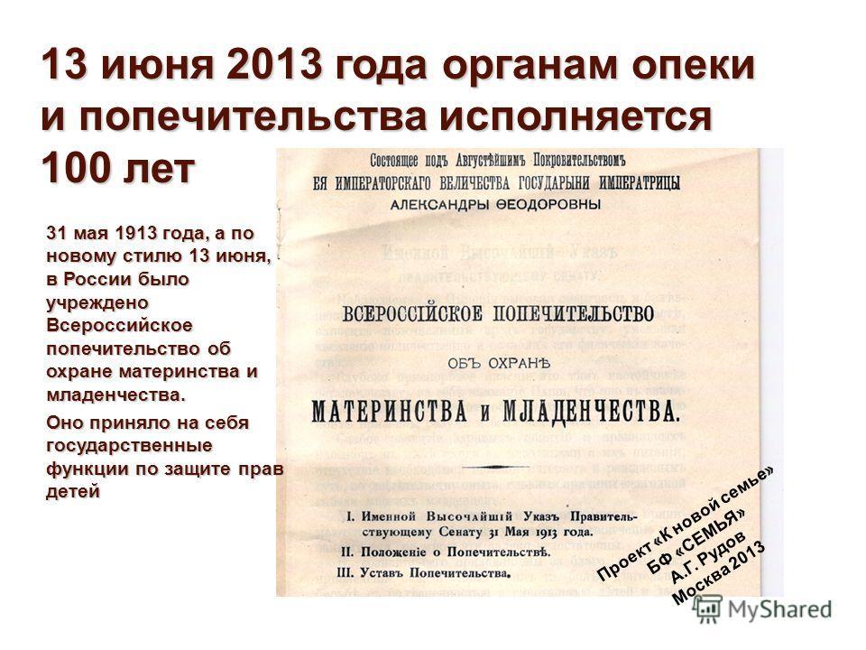 31 мая 1913 года, а по новому стилю 13 июня, в России было учреждено Всероссийское попечительство об охране материнства и младенчества. Оно приняло на себя государственные функции по защите прав детей 13 июня 2013 года органам опеки и попечительства