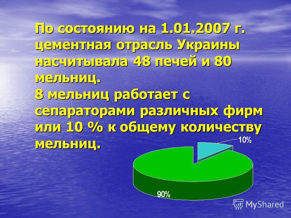 По состоянию на 1.01.2007 г. цементная отрасль Украины насчитывала 48 печей и 80 мельниц. 8 мельниц работает с сепараторами различных фирм или 10 % к общему количеству мельниц.