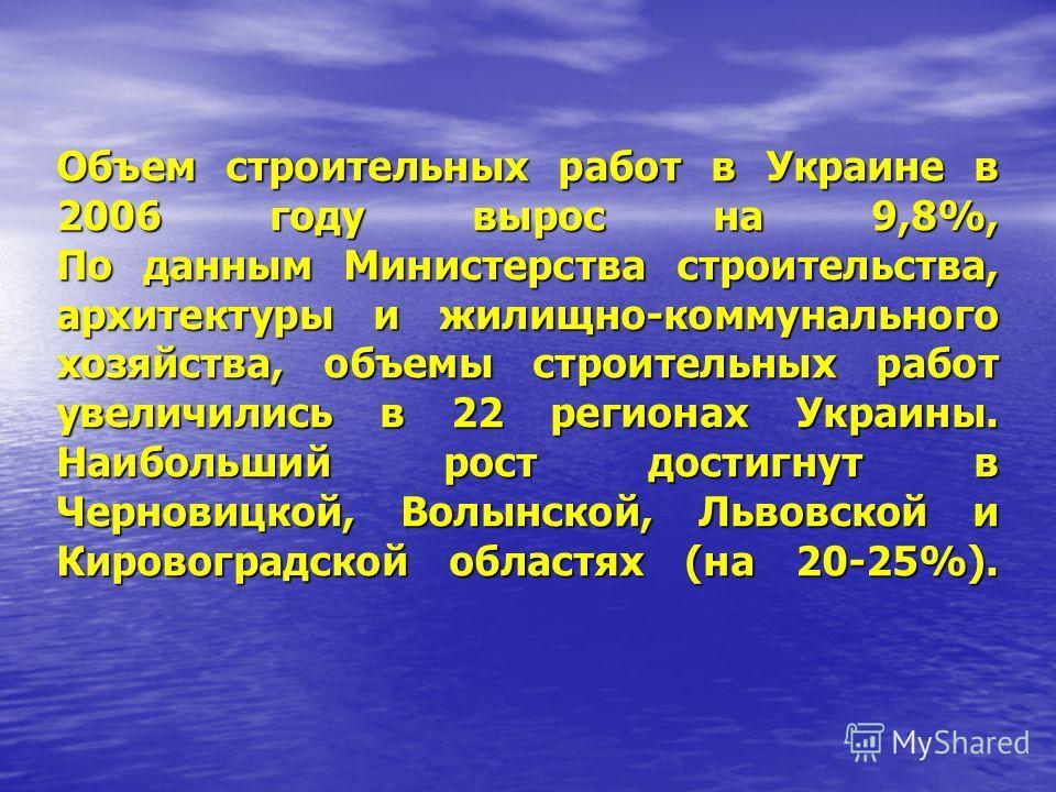 Объем строительных работ в Украине в 2006 году вырос на 9,8%, По данным Министерства строительства, архитектуры и жилищно-коммунального хозяйства, объемы строительных работ увеличились в 22 регионах Украины. Наибольший рост достигнут в Черновицкой, В