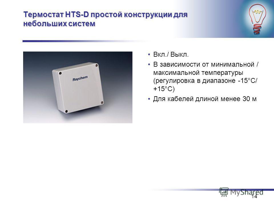 14 Термостат HTS-D простой конструкции для небольших систем Вкл./ Выкл. В зависимости от минимальной / максимальной температуры (регулировка в диапазоне -15°C/ +15°C) Для кабелей длиной менее 30 м