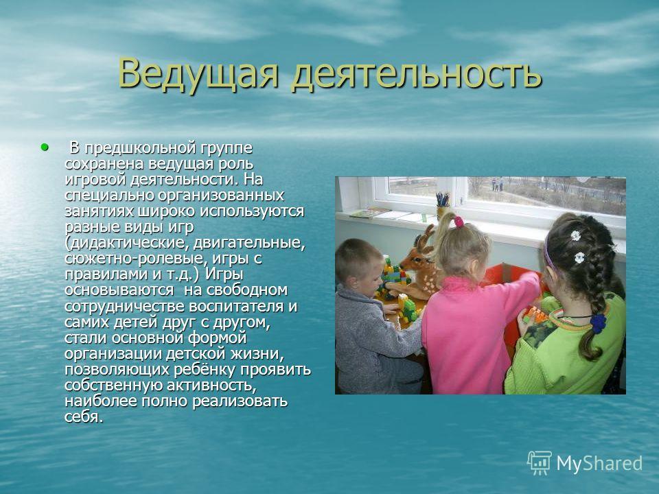 Ведущая деятельность В предшкольной группе сохранена ведущая роль игровой деятельности. На специально организованных занятиях широко используются разные виды игр (дидактические, двигательные, сюжетно-ролевые, игры с правилами и т.д.) Игры основываютс