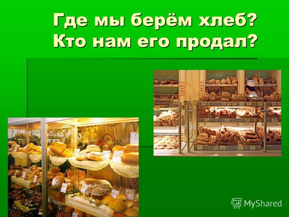 Где мы берём хлеб? Кто нам его продал? Где мы берём хлеб? Кто нам его продал?