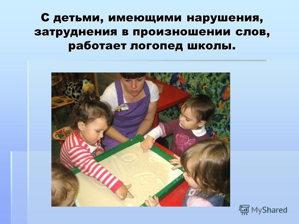 С детьми, имеющими нарушения, затруднения в произношении слов, работает логопед школы.