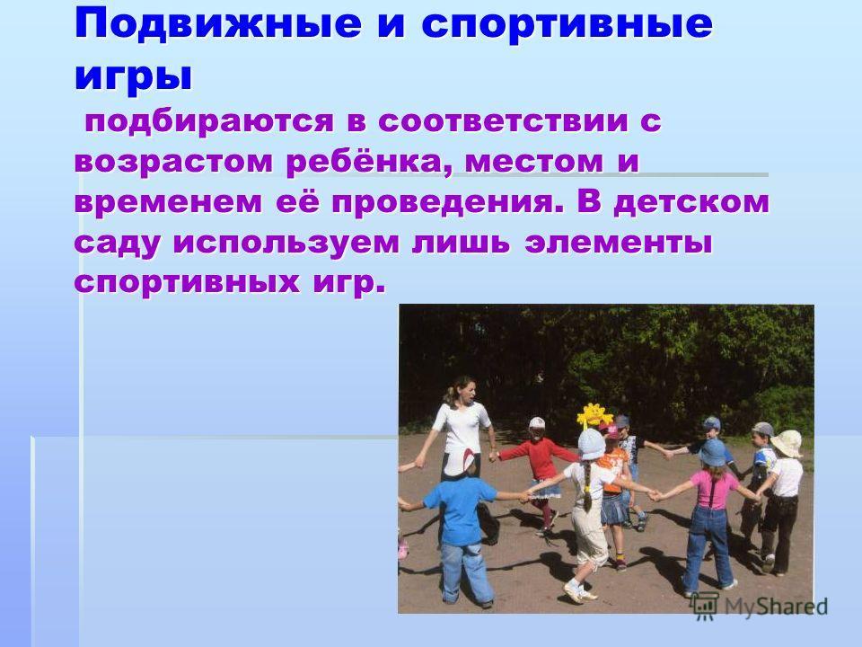 Подвижные и спортивные игры подбираются в соответствии с возрастом ребёнка, местом и временем её проведения. В детском саду используем лишь элементы спортивных игр.