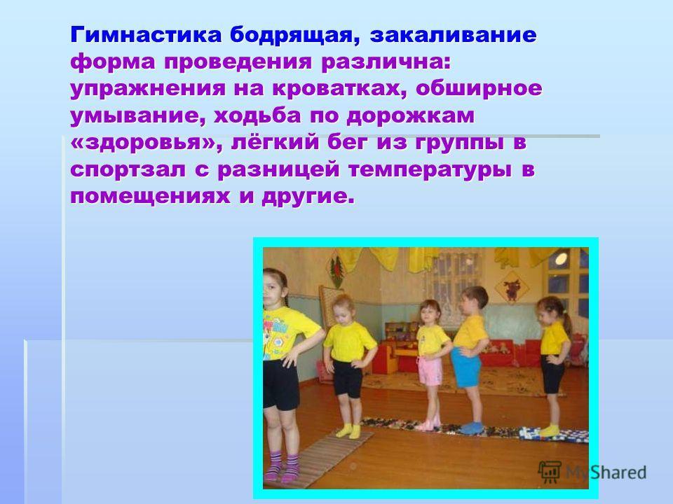 Гимнастика бодрящая, закаливание форма проведения различна: упражнения на кроватках, обширное умывание, ходьба по дорожкам «здоровья», лёгкий бег из группы в спортзал с разницей температуры в помещениях и другие.