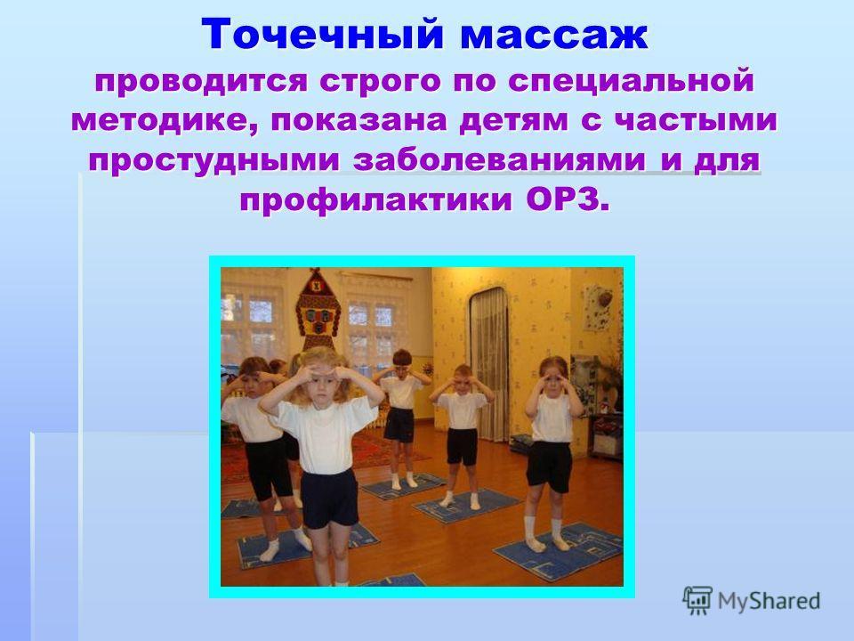 Точечный массаж проводится строго по специальной методике, показана детям с частыми простудными заболеваниями и для профилактики ОРЗ.