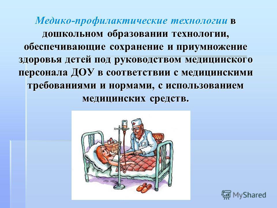 Медико-профилактические технологии в дошкольном образовании технологии, обеспечивающие сохранение и приумножение здоровья детей под руководством медицинского персонала ДОУ в соответствии с медицинскими требованиями и нормами, с использованием медицин