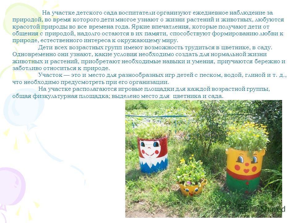 На участке детского сада воспитатели организуют ежедневное наблюдение за природой, во время которого дети многое узнают о жизни растений и животных, любуются красотой природы во все времена года. Яркие впечатления, которые получают дети от общения с