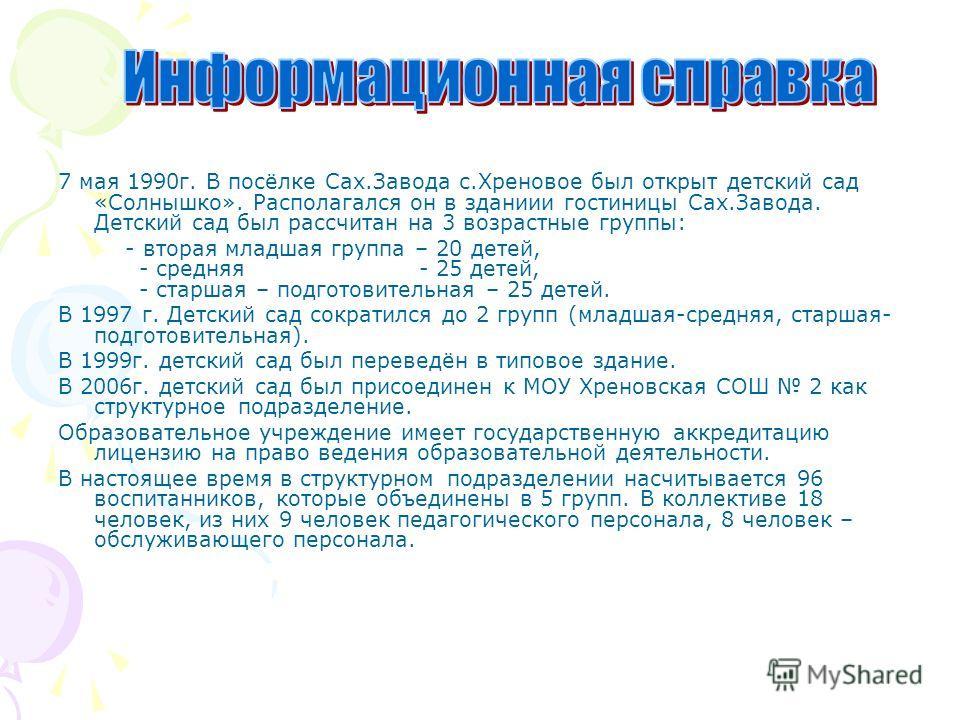 7 мая 1990г. В посёлке Сах.Завода с.Хреновое был открыт детский сад «Солнышко». Располагался он в зданиии гостиницы Сах.Завода. Детский сад был рассчитан на 3 возрастные группы: - вторая младшая группа – 20 детей, - средняя - 25 детей, - старшая – по