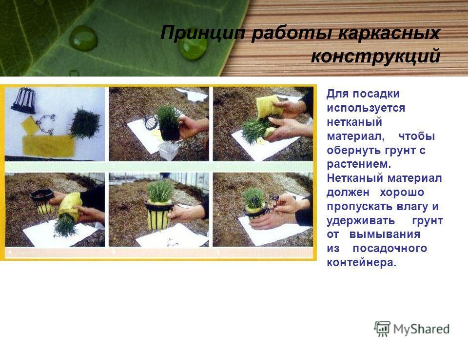 Для посадки используется нетканый материал, чтобы обернуть грунт с растением. Нетканый материал должен хорошо пропускать влагу и удерживать грунт от вымывания из посадочного контейнера. Принцип работы каркасных конструкций