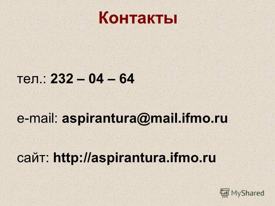 Контакты тел.: 232 – 04 – 64 e-mail: aspirantura@mail.ifmo.ru сайт: http://aspirantura.ifmo.ru