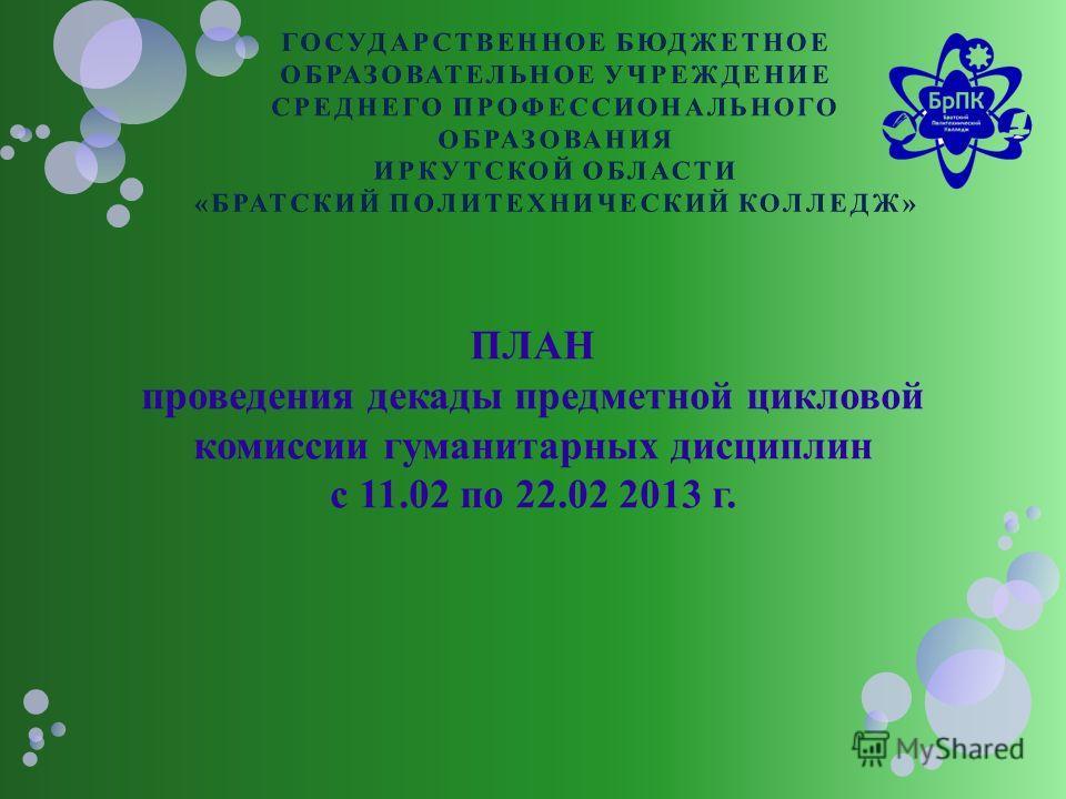 ПЛАН проведения декады предметной цикловой комиссии гуманитарных дисциплин с 11.02 по 22.02 2013 г.