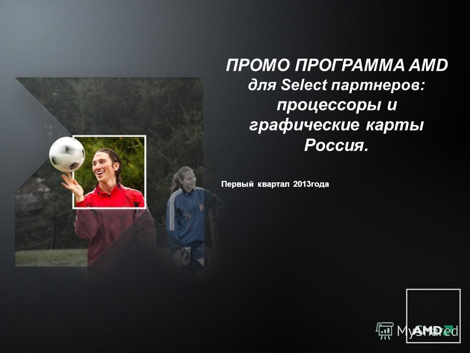 ПРОМО ПРОГРАММА AMD для Select партнеров: процессоры и графические карты Россия. Первый квартал 2013года