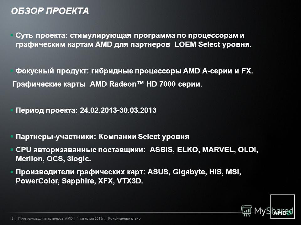 2| Программа для партнеров AMD | 1 квартал 2013г. | Конфиденциально ОБЗОР ПРОЕКТА Суть проекта: стимулирующая программа по процессорам и графическим картам AMD для партнеров LOEM Select уровня. Фокусный продукт: гибридные процессоры AMD А-серии и FX.