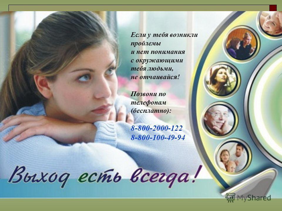 Если у тебя возникли проблемы и нет понимания с окружающими тебя людьми, не отчаивайся! Позвони по телефонам (бесплатно): 8-800-2000-122 8-800-100-49-94