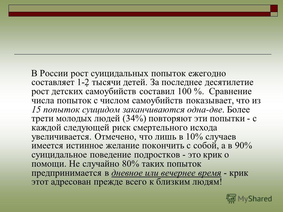 В России рост суицидальных попыток ежегодно составляет 1-2 тысячи детей. За последнее десятилетие рост детских самоубийств составил 100 %. Сравнение числа попыток с числом самоубийств показывает, что из 15 попыток суицидом заканчиваются одна-две. Бол