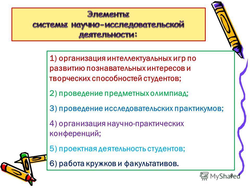 8 1) организация интеллектуальных игр по развитию познавательных интересов и творческих способностей студентов; 2) проведение предметных олимпиад; 3) проведение исследовательских практикумов; 4) организация научно-практических конференций; 5) проектн