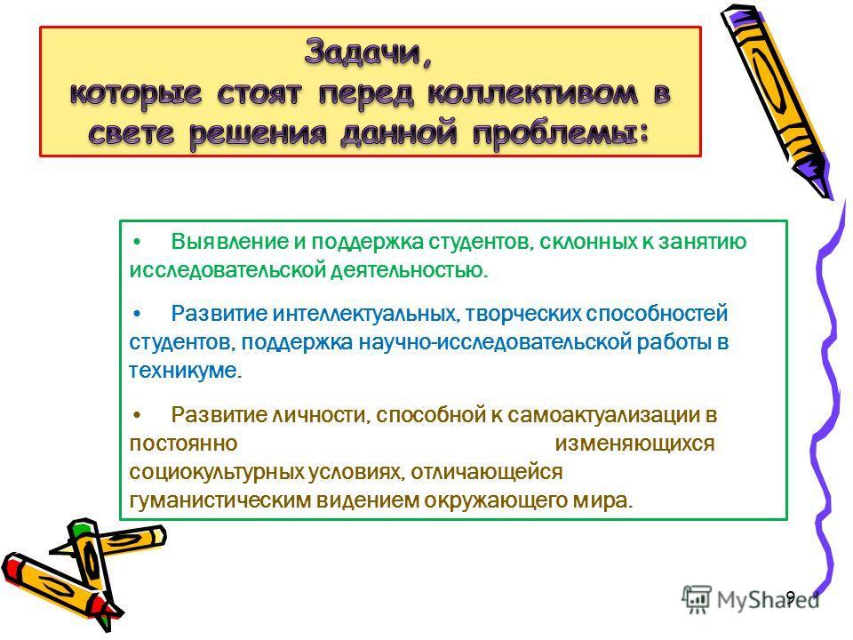 9 Выявление и поддержка студентов, склонных к занятию исследовательской деятельностью. Развитие интеллектуальных, творческих способностей студентов, поддержка научно-исследовательской работы в техникуме. Развитие личности, способной к самоактуализаци