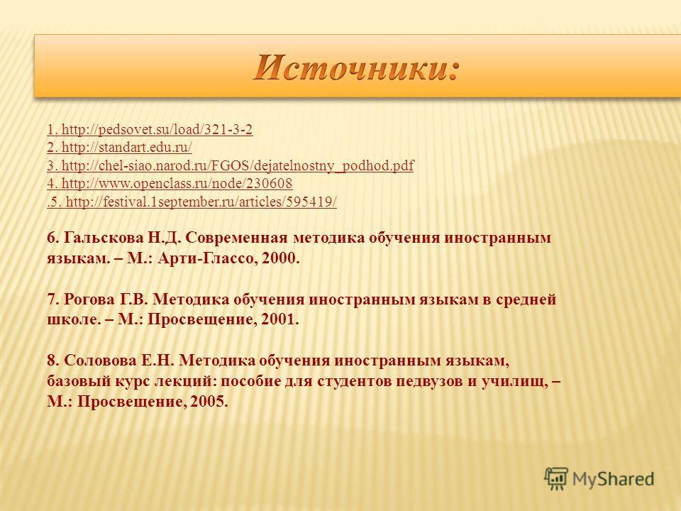 1. http://pedsovet.su/load/321-3-2 2. http://standart.edu.ru/ 3. http://chel-siao.narod.ru/FGOS/dejatelnostny_podhod.pdf 4. http://www.openclass.ru/node/230608.5. http://festival.1september.ru/articles/595419/ 6. Гальскова Н.Д. Современная методика о