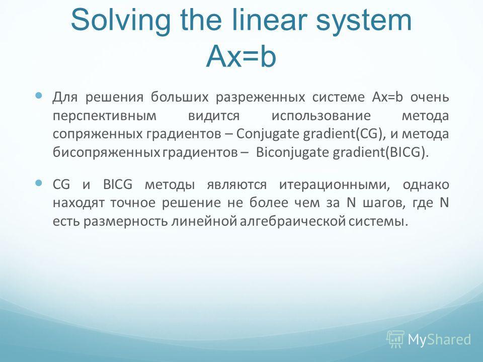 Solving the linear system Ax=b Для решения больших разреженных системe Ax=b очень перспективным видится использование метода сопряженных градиентов – Conjugate gradient(CG), и метода бисопряженных градиентов – Biconjugate gradient(BICG). CG и BICG ме
