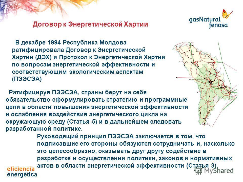 В декабре 1994 Республика Молдова ратифицировала Договор к Энергетической Хартии (ДЭХ) и Протокол к Энергетической Хартии по вопросам энергетической эффективности и соответствующим экологическим аспектам (ПЭЭСЭА) Ратифицируя ПЭЭСЭА, страны берут на с