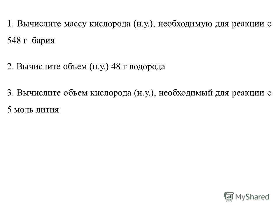 1. Вычислите массу кислорода (н.у.), необходимую для реакции с 548 г бария 2. Вычислите объем (н.у.) 48 г водорода 3. Вычислите объем кислорода (н.у.), необходимый для реакции с 5 моль лития