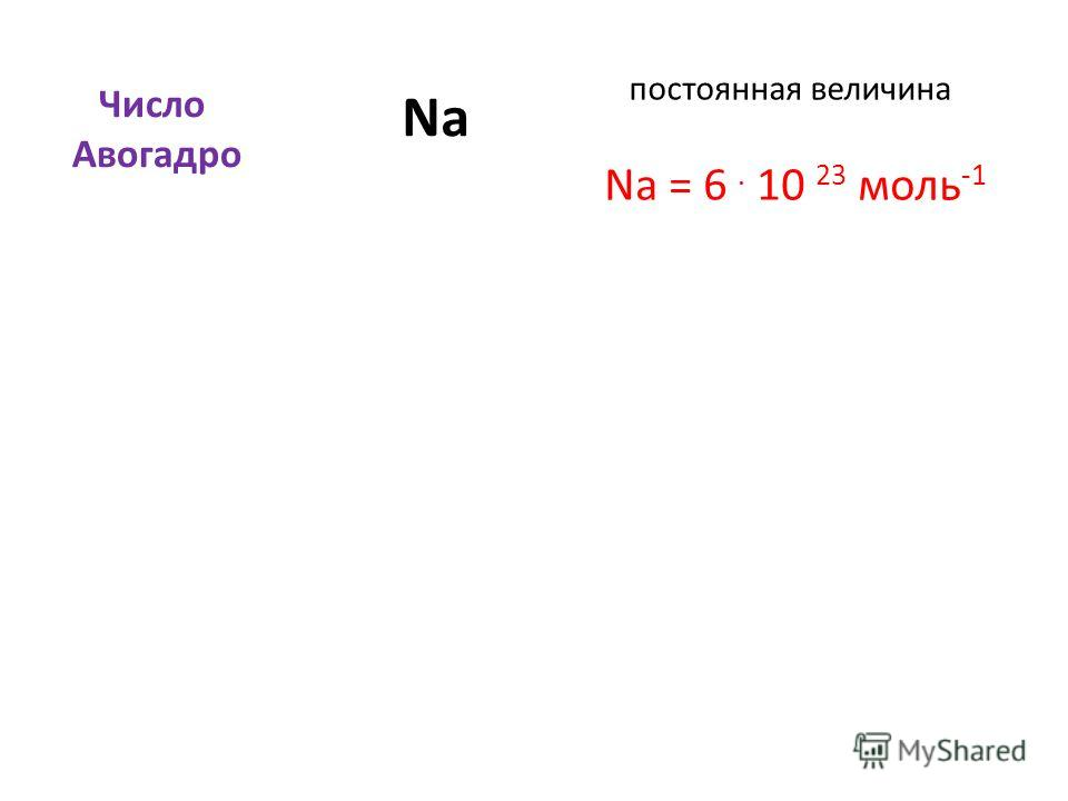 постоянная величина Число Авогадро NаNа Na = 6. 10 23 моль -1