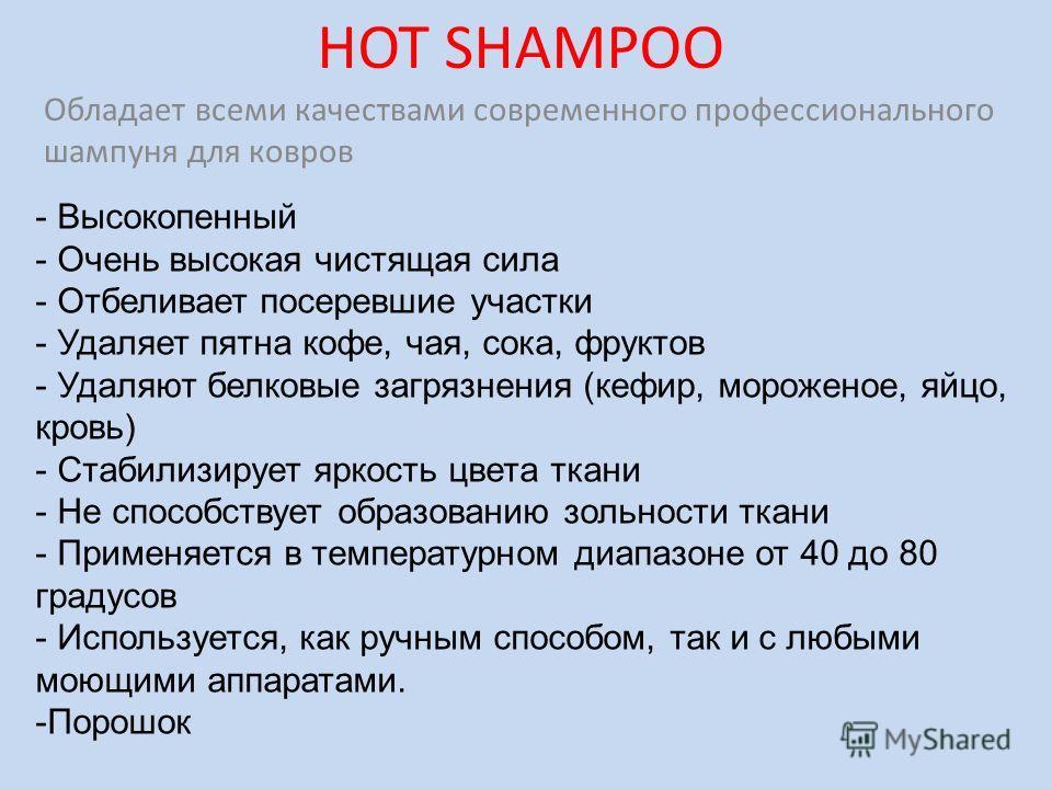 HOT SHAMPOO Обладает всеми качествами современного профессионального шампуня для ковров - Высокопенный - Очень высокая чистящая сила - Отбеливает посеревшие участки - Удаляет пятна кофе, чая, сока, фруктов - Удаляют белковые загрязнения (кефир, морож