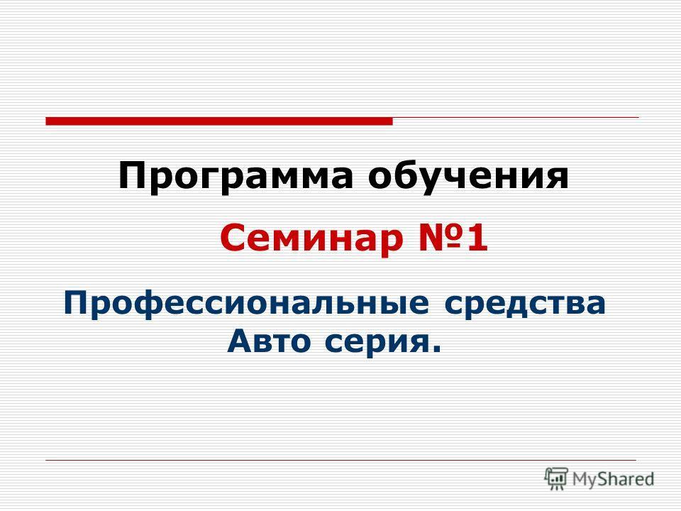 Программа обучения Семинар 1 Профессиональные средства Авто серия.