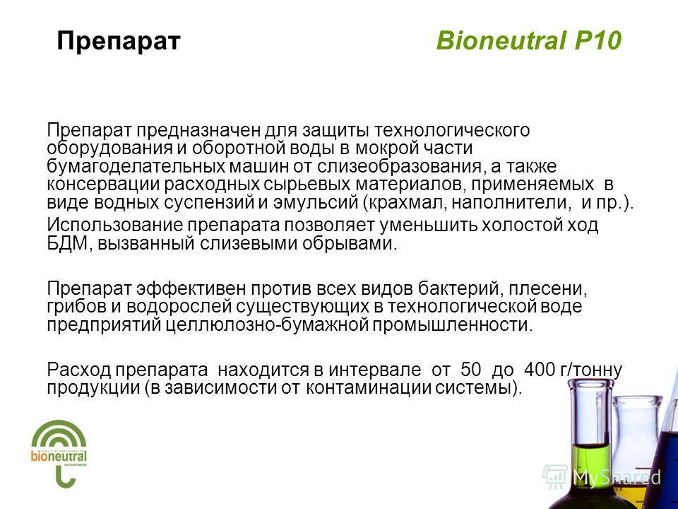 Препарат Bioneutral P10 Препарат предназначен для защиты технологического оборудования и оборотной воды в мокрой части бумагоделательных машин от слизеобразования, а также консервации расходных сырьевых материалов, применяемых в виде водных суспензий