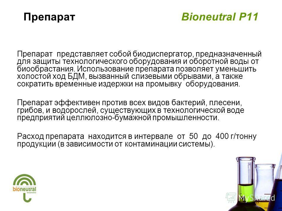 Препарат Bioneutral P11 Препарат представляет собой биодиспергатор, предназначенный для защиты технологического оборудования и оборотной воды от биообрастания. Использование препарата позволяет уменьшить холостой ход БДМ, вызванный слизевыми обрывами
