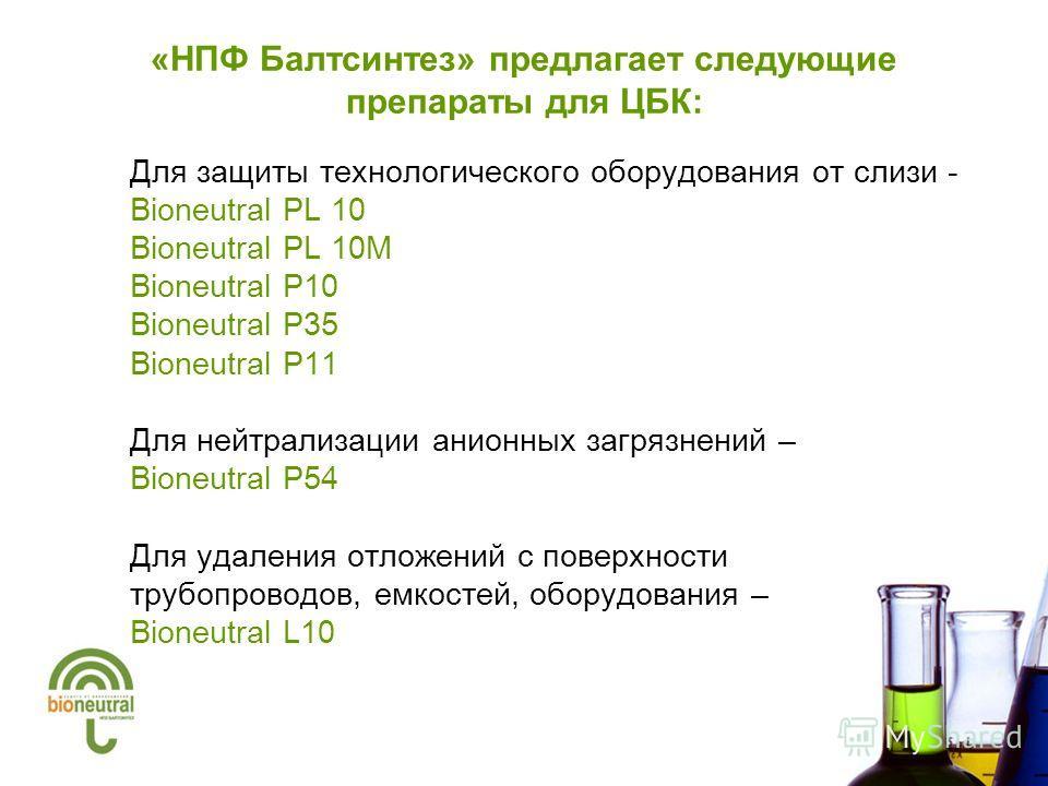 «НПФ Балтсинтез» предлагает следующие препараты для ЦБК: Для защиты технологического оборудования от слизи - Bioneutral PL 10 Bioneutral PL 10M Bioneutral P10 Bioneutral P35 Bioneutral P11 Для нейтрализации анионных загрязнений – Bioneutral P54 Для у